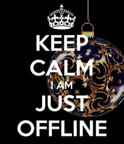 Poster: KEEP CALM I AM JUST OFFLINE