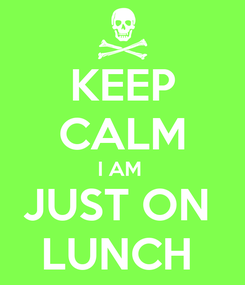 Poster: KEEP CALM I AM  JUST ON  LUNCH