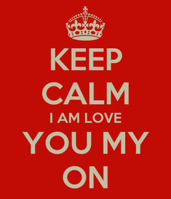 Poster: KEEP CALM I AM LOVE YOU MY ON