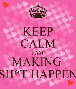 Poster: KEEP CALM I AM  MAKING  SH*T HAPPEN
