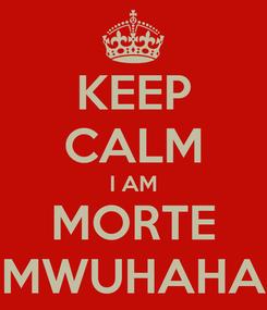 Poster: KEEP CALM I AM MORTE MWUHAHA