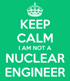 Poster: KEEP CALM I AM NOT A NUCLEAR ENGINEER