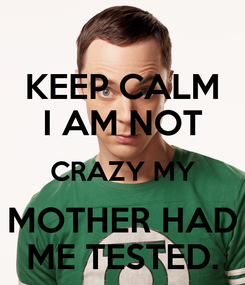Poster: KEEP CALM I AM NOT CRAZY MY MOTHER HAD ME TESTED.