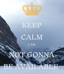Poster: KEEP CALM I AM NOT GONNA BE AVAILABLE