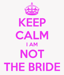Poster: KEEP CALM I AM NOT THE BRIDE