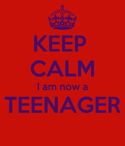 Poster: KEEP  CALM I am now a TEENAGER