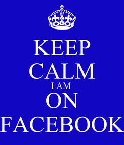 Poster: KEEP CALM I AM  ON FACEBOOK