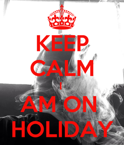Poster: KEEP CALM I  AM ON  HOLIDAY