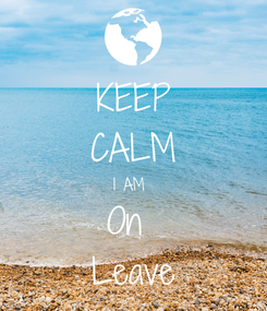 Poster: KEEP CALM I AM  On  Leave
