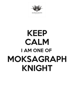 Poster: KEEP CALM I AM ONE OF  MOKSAGRAPH KNIGHT
