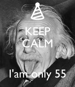 Poster: KEEP CALM   I'am only 55