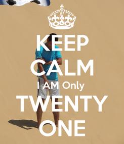 Poster: KEEP CALM I AM Only  TWENTY ONE
