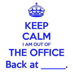 Poster: KEEP CALM I AM OUT OF THE OFFICE Back at _____.