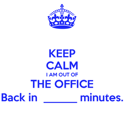 Poster: KEEP CALM I AM OUT OF THE OFFICE Back in  ______ minutes.