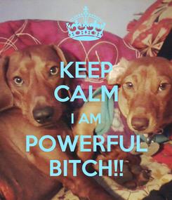 Poster: KEEP CALM I AM POWERFUL BITCH!!