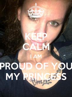 Poster: KEEP CALM I AM PROUD OF YOU MY PRINCESS