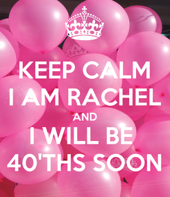 Poster: KEEP CALM I AM RACHEL AND I WILL BE  40'THS SOON