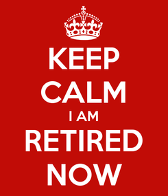 Poster: KEEP CALM I AM RETIRED NOW