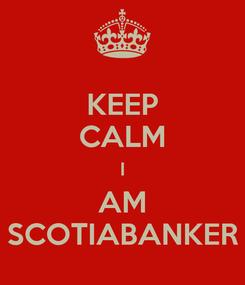 Poster: KEEP CALM I AM SCOTIABANKER