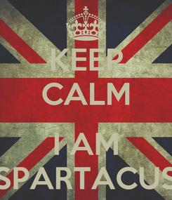 Poster: KEEP CALM  I AM SPARTACUS