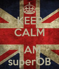 Poster: KEEP CALM  I AM superOB