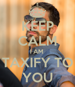 Poster: KEEP CALM I AM  TAXIFY TO YOU