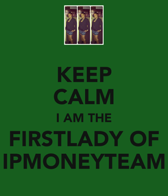Poster: KEEP CALM I AM THE FIRSTLADY OF IPMONEYTEAM