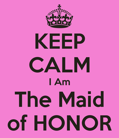 Poster: KEEP CALM I Am The Maid of HONOR