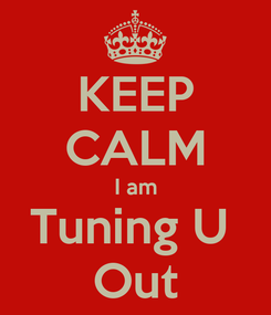 Poster: KEEP CALM I am Tuning U  Out
