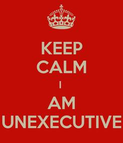 Poster: KEEP CALM I  AM UNEXECUTIVE