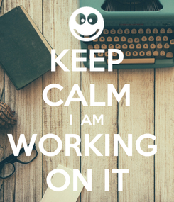 Poster: KEEP CALM I  AM WORKING  ON IT