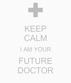 Poster: KEEP CALM I AM YOUR FUTURE DOCTOR
