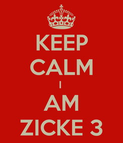 Poster: KEEP CALM I  AM ZICKE 3
