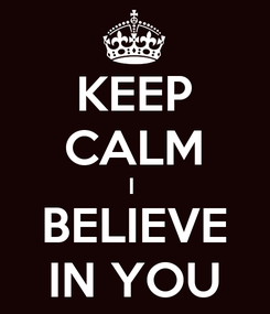 Poster: KEEP CALM I  BELIEVE IN YOU