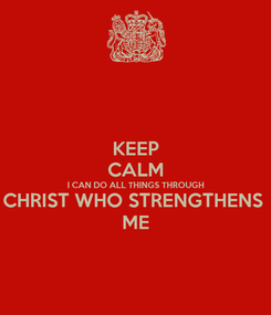 Poster: KEEP CALM I CAN DO ALL THINGS THROUGH CHRIST WHO STRENGTHENS  ME