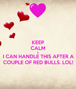 Poster: KEEP CALM & I CAN HANDLE THIS AFTER A COUPLE OF RED BULLS. LOL!