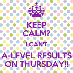 Poster: KEEP CALM? I CAN'T A-LEVEL RESULTS ON THURSDAY!!