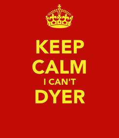 Poster:  KEEP  CALM I CAN'T DYER