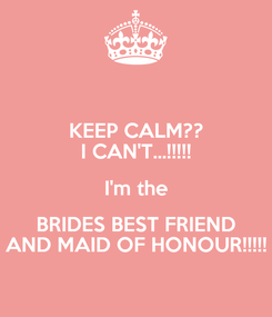 Poster: KEEP CALM?? I CAN'T...!!!!! I'm the BRIDES BEST FRIEND AND MAID OF HONOUR!!!!!