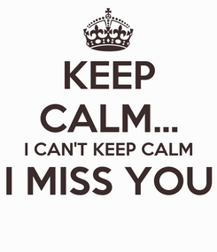 Poster: KEEP CALM... I CAN'T KEEP CALM I MISS YOU