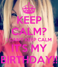 Poster: KEEP CALM? I CAN'T KEEP CALM IT'S MY BIRTHDAY!!