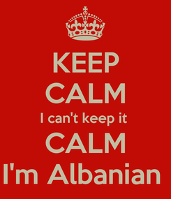 Poster: KEEP CALM I can't keep it  CALM I'm Albanian