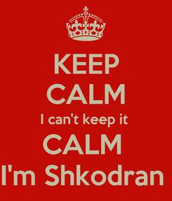 Poster: KEEP CALM I can't keep it  CALM  I'm Shkodran