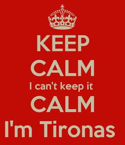 Poster: KEEP CALM I can't keep it  CALM I'm Tironas