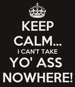 Poster: KEEP CALM... I CAN'T TAKE YO' ASS  NOWHERE!