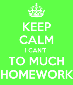 Poster: KEEP CALM I CAN'T  TO MUCH HOMEWORK