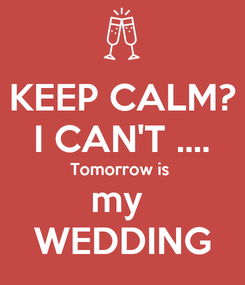 Poster: KEEP CALM? I CAN'T .... Tomorrow is  my  WEDDING