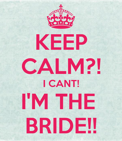 Poster: KEEP CALM?! I CANT! I'M THE  BRIDE!!