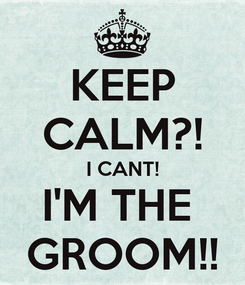 Poster: KEEP CALM?! I CANT! I'M THE  GROOM!!