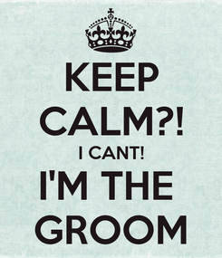 Poster: KEEP CALM?! I CANT! I'M THE  GROOM